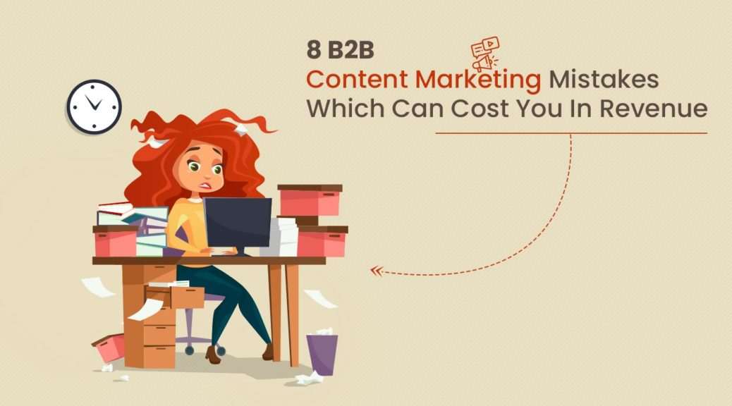 8 B2B Content Marketing Mistakes Which Can Cost You In Revenue